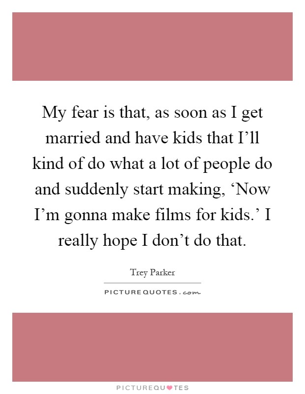 My fear is that, as soon as I get married and have kids that I'll kind of do what a lot of people do and suddenly start making, 'Now I'm gonna make films for kids.' I really hope I don't do that Picture Quote #1