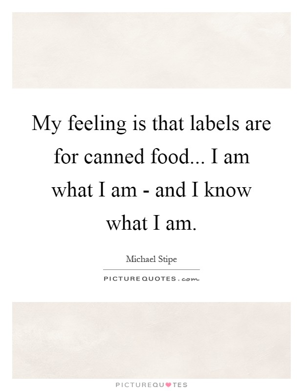 My feeling is that labels are for canned food... I am what I am - and I know what I am Picture Quote #1