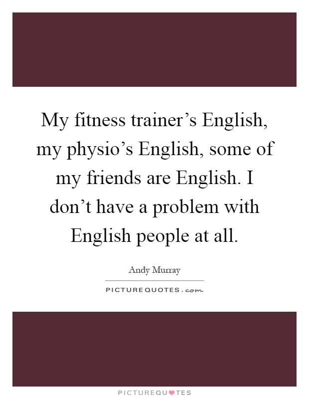 My fitness trainer's English, my physio's English, some of my friends are English. I don't have a problem with English people at all Picture Quote #1