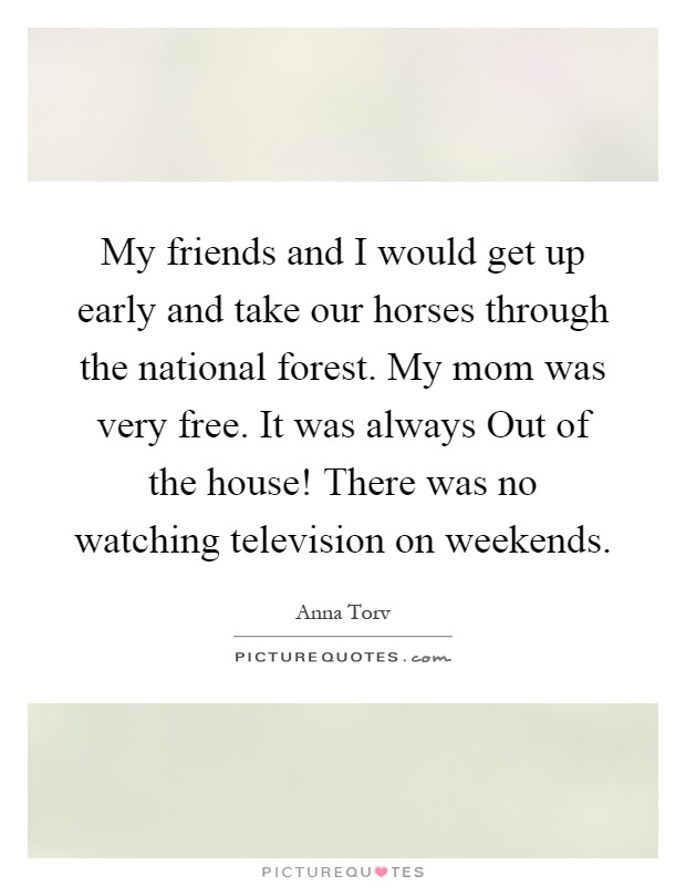 My friends and I would get up early and take our horses through the national forest. My mom was very free. It was always Out of the house! There was no watching television on weekends Picture Quote #1