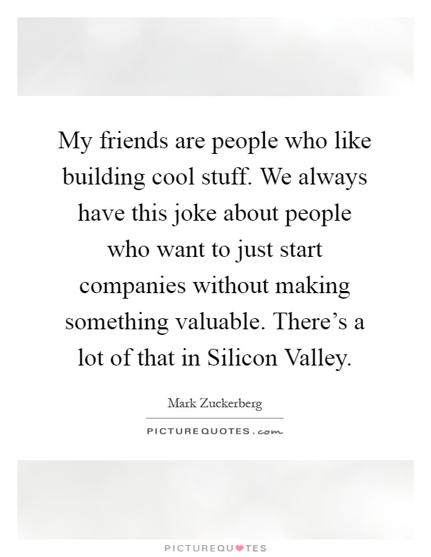 My friends are people who like building cool stuff. We always have this joke about people who want to just start companies without making something valuable. There's a lot of that in Silicon Valley Picture Quote #1