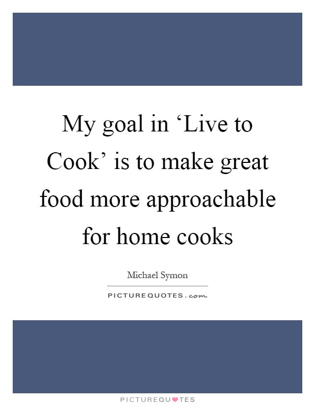 My goal in 'Live to Cook' is to make great food more approachable for home cooks Picture Quote #1