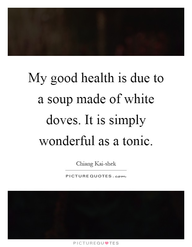 My good health is due to a soup made of white doves. It is simply wonderful as a tonic Picture Quote #1