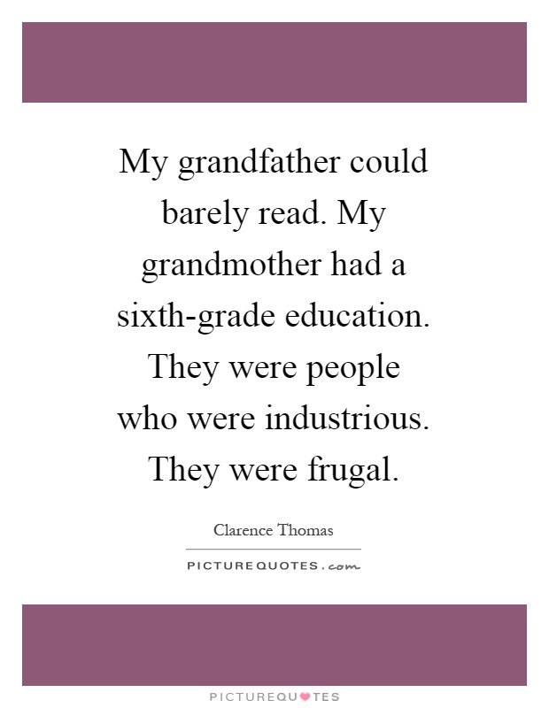 My grandfather could barely read. My grandmother had a sixth-grade education. They were people who were industrious. They were frugal Picture Quote #1