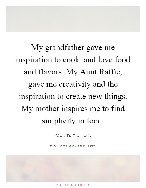 My grandfather gave me inspiration to cook, and love food and flavors. My Aunt Raffie, gave me creativity and the inspiration to create new things. My mother inspires me to find simplicity in food Picture Quote #1