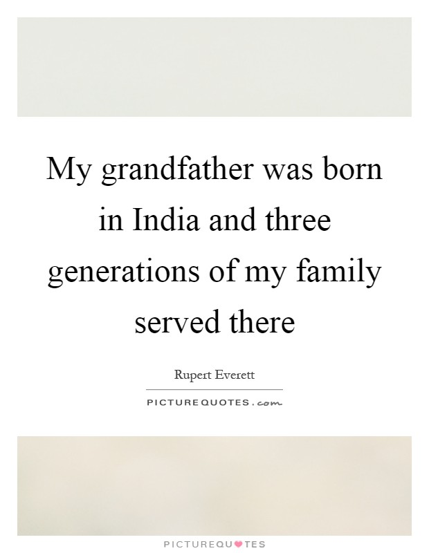 My grandfather was born in India and three generations of my family served there Picture Quote #1