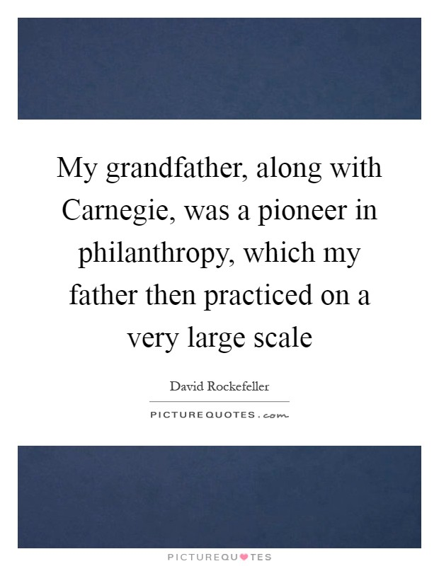 My grandfather, along with Carnegie, was a pioneer in philanthropy, which my father then practiced on a very large scale Picture Quote #1