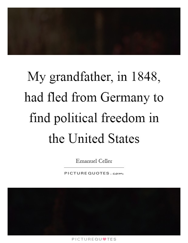 My grandfather, in 1848, had fled from Germany to find political freedom in the United States Picture Quote #1