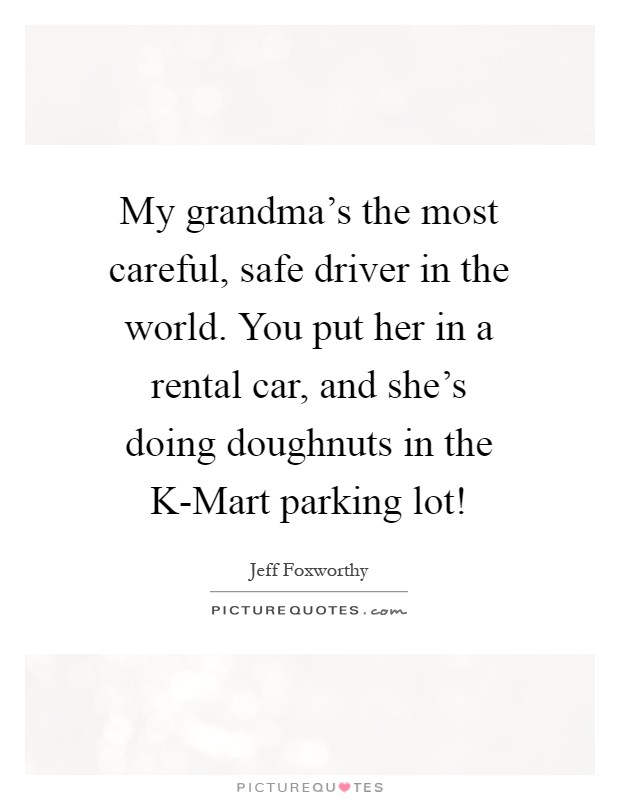 My grandma's the most careful, safe driver in the world. You put her in a rental car, and she's doing doughnuts in the K-Mart parking lot! Picture Quote #1