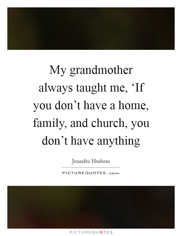 My grandmother always taught me, 'If you don't have a home, family, and church, you don't have anything Picture Quote #1
