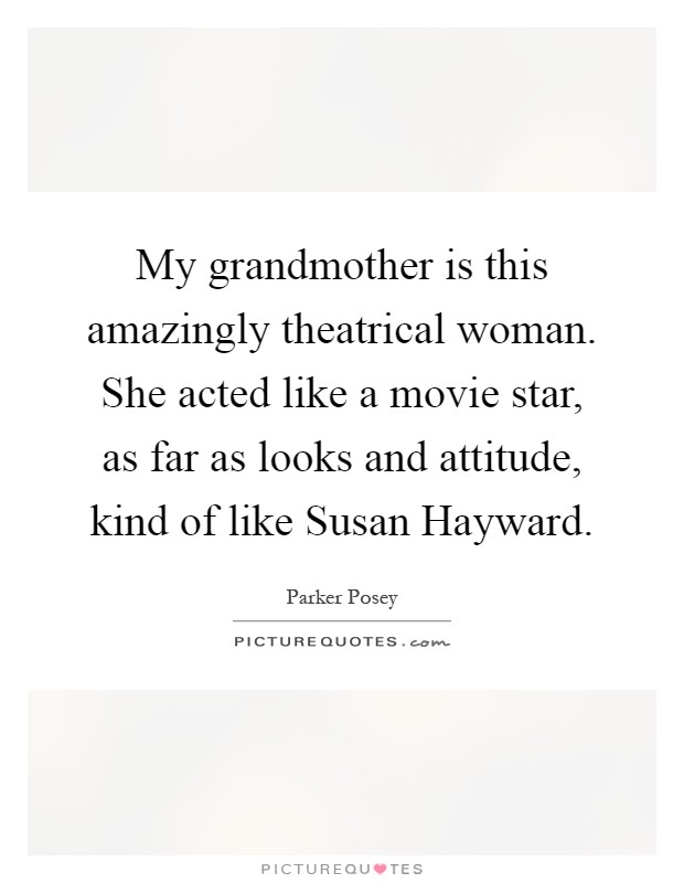 My grandmother is this amazingly theatrical woman. She acted like a movie star, as far as looks and attitude, kind of like Susan Hayward Picture Quote #1