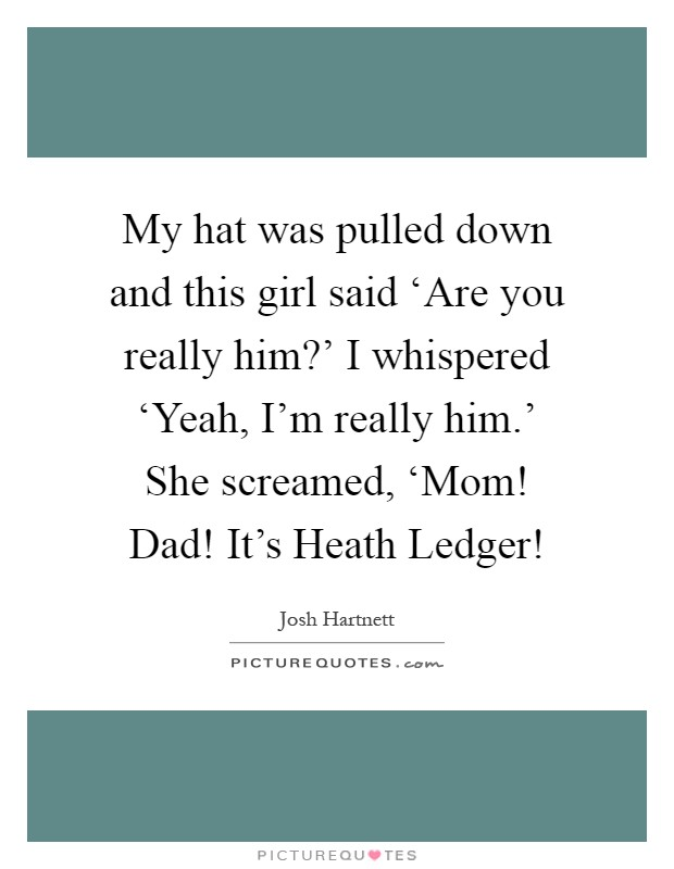 My hat was pulled down and this girl said 'Are you really him?' I whispered 'Yeah, I'm really him.' She screamed, 'Mom! Dad! It's Heath Ledger! Picture Quote #1