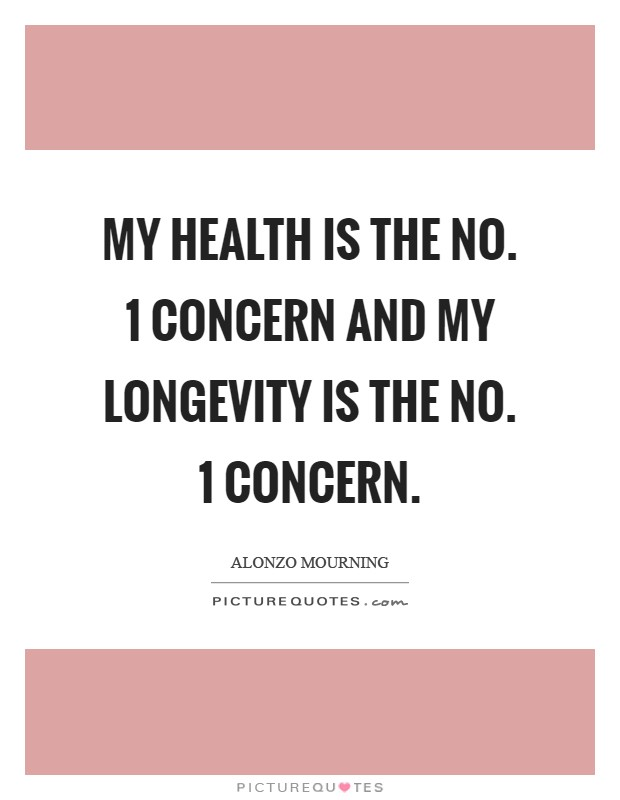My health is the No. 1 concern and my longevity is the No. 1 concern Picture Quote #1