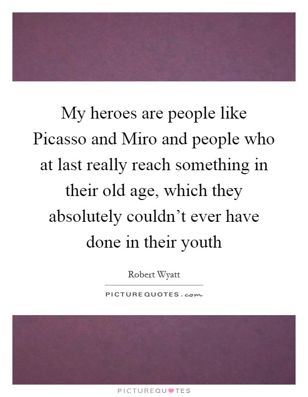 My heroes are people like Picasso and Miro and people who at last really reach something in their old age, which they absolutely couldn't ever have done in their youth Picture Quote #1