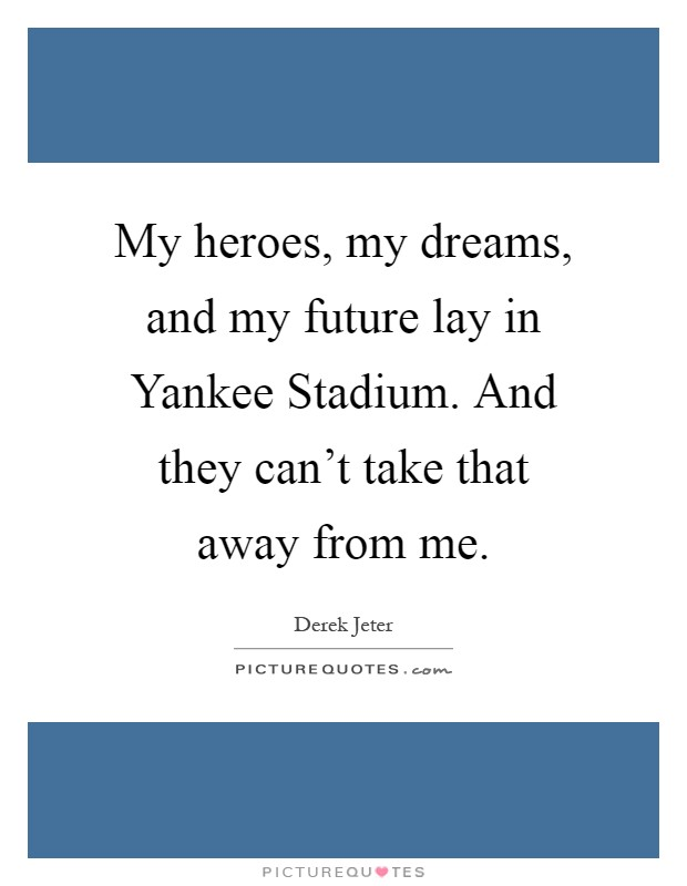 My heroes, my dreams, and my future lay in Yankee Stadium. And they can't take that away from me Picture Quote #1