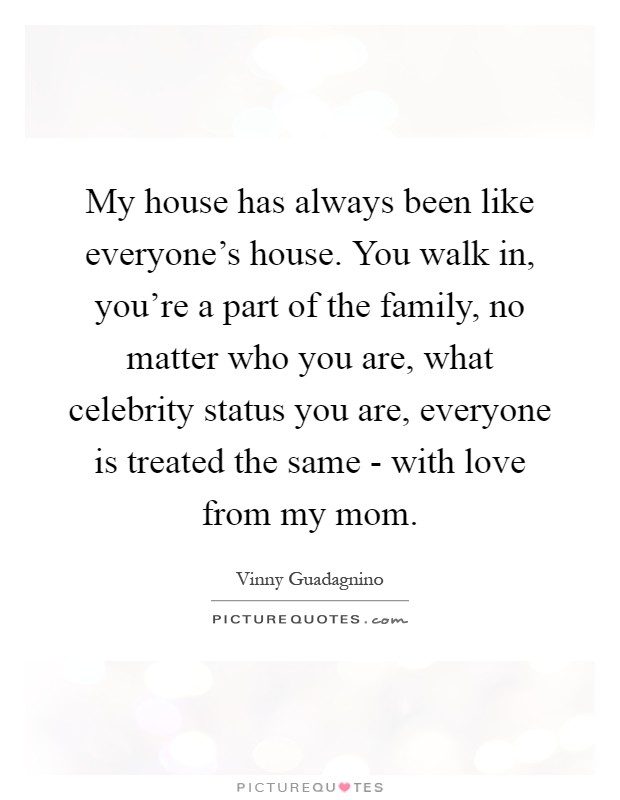 My house has always been like everyone's house. You walk in, you're a part of the family, no matter who you are, what celebrity status you are, everyone is treated the same - with love from my mom Picture Quote #1