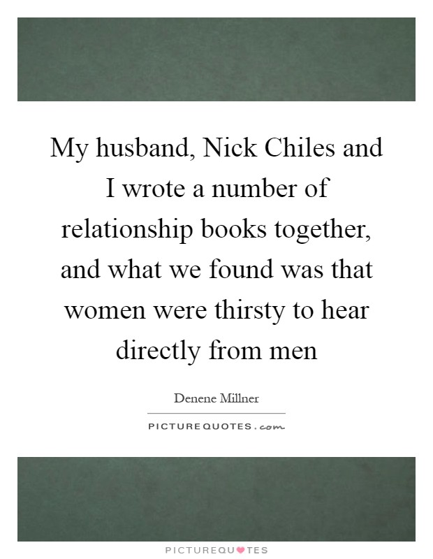My husband, Nick Chiles and I wrote a number of relationship books together, and what we found was that women were thirsty to hear directly from men Picture Quote #1