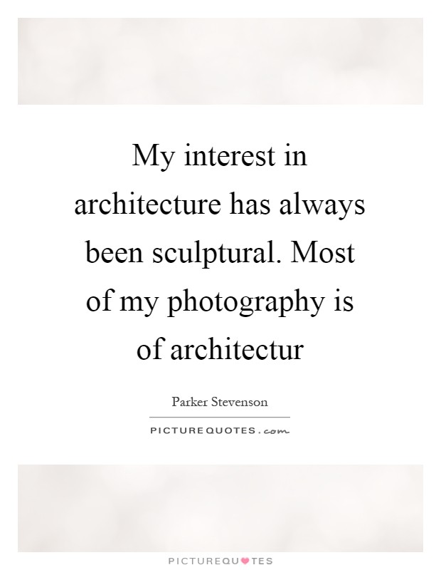 My interest in architecture has always been sculptural. Most of my photography is of architectur Picture Quote #1