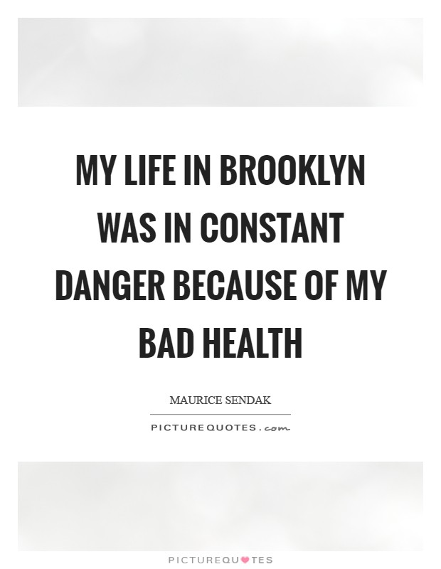 My life in Brooklyn was in constant danger because of my bad health Picture Quote #1