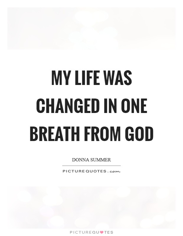 My life was changed in one breath from God Picture Quote #1