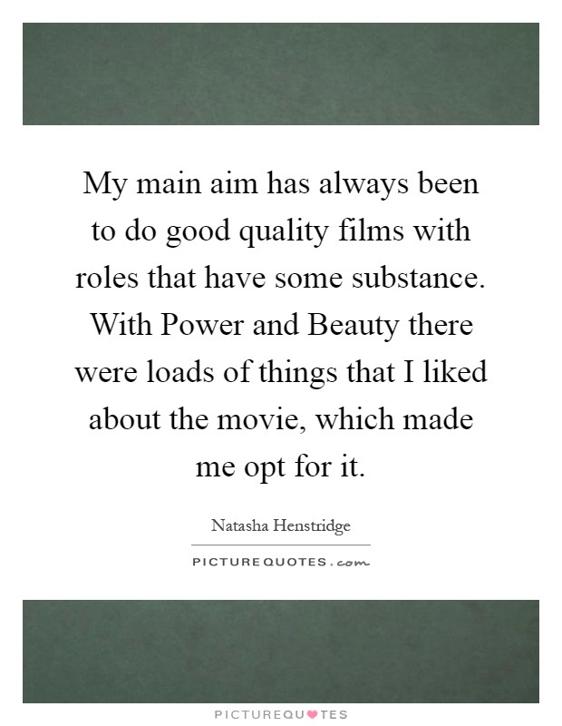 My main aim has always been to do good quality films with roles that have some substance. With Power and Beauty there were loads of things that I liked about the movie, which made me opt for it Picture Quote #1