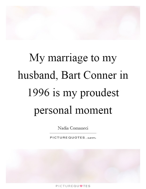 My marriage to my husband, Bart Conner in 1996 is my proudest personal moment Picture Quote #1