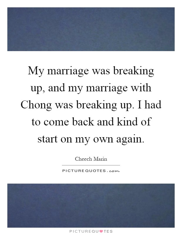 My marriage was breaking up, and my marriage with Chong was breaking up. I had to come back and kind of start on my own again Picture Quote #1