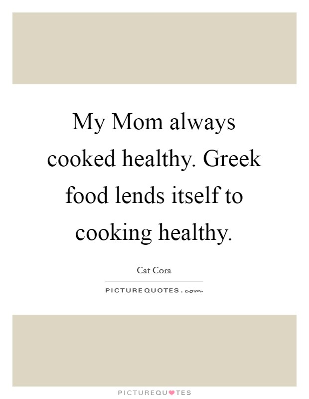 My Mom always cooked healthy. Greek food lends itself to cooking healthy Picture Quote #1
