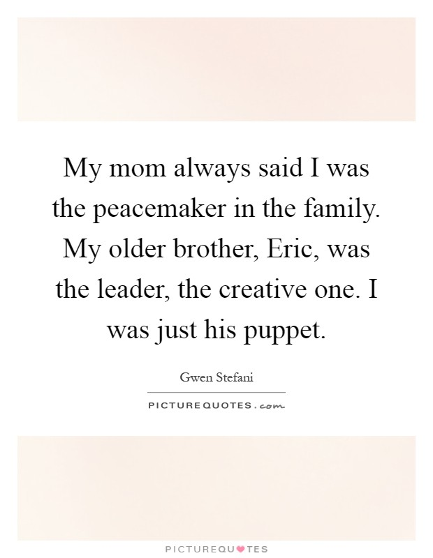 My mom always said I was the peacemaker in the family. My older brother, Eric, was the leader, the creative one. I was just his puppet Picture Quote #1