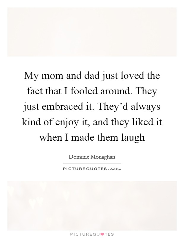 My mom and dad just loved the fact that I fooled around. They just embraced it. They'd always kind of enjoy it, and they liked it when I made them laugh Picture Quote #1