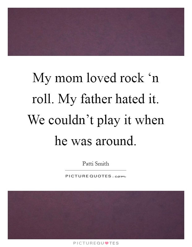 My mom loved rock 'n roll. My father hated it. We couldn't play it when he was around Picture Quote #1