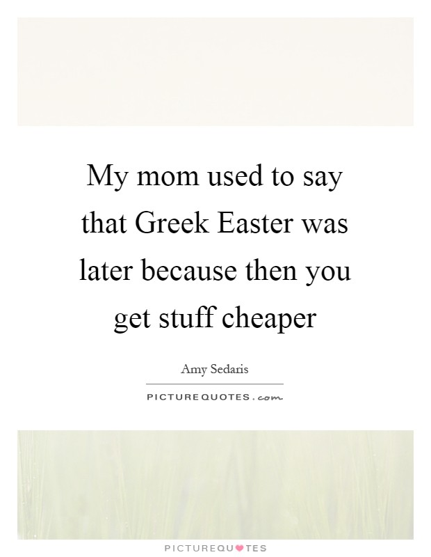 My mom used to say that Greek Easter was later because then you get stuff cheaper Picture Quote #1