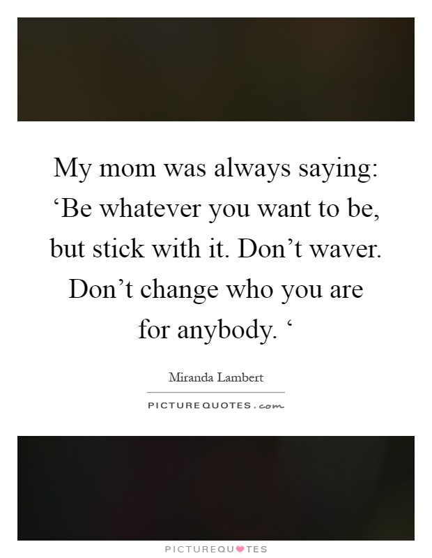 My mom was always saying: 'Be whatever you want to be, but stick with it. Don't waver. Don't change who you are for anybody. ' Picture Quote #1