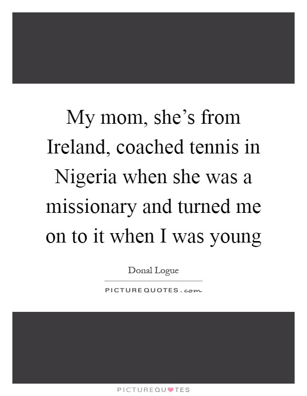 My mom, she's from Ireland, coached tennis in Nigeria when she was a missionary and turned me on to it when I was young Picture Quote #1