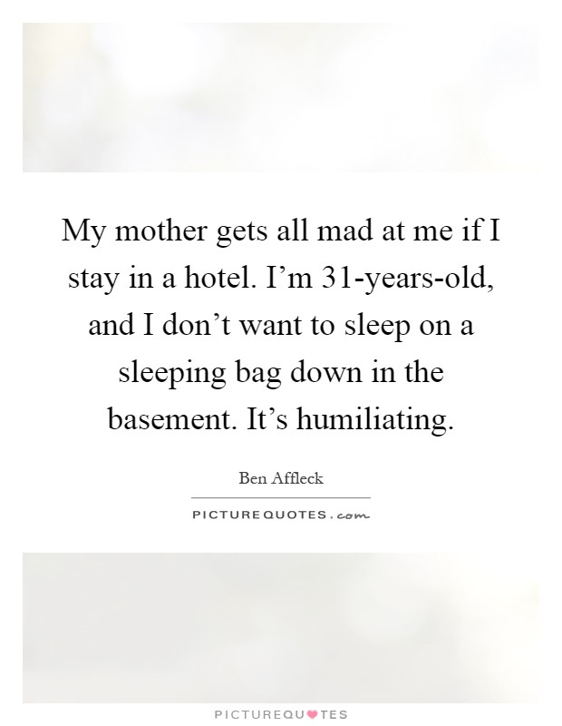 My mother gets all mad at me if I stay in a hotel. I'm 31-years-old, and I don't want to sleep on a sleeping bag down in the basement. It's humiliating Picture Quote #1