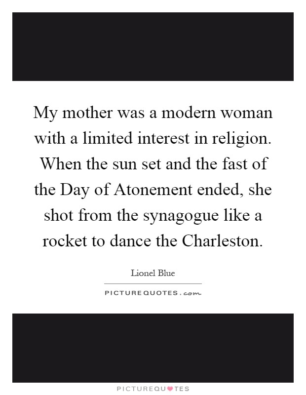 My mother was a modern woman with a limited interest in religion. When the sun set and the fast of the Day of Atonement ended, she shot from the synagogue like a rocket to dance the Charleston Picture Quote #1