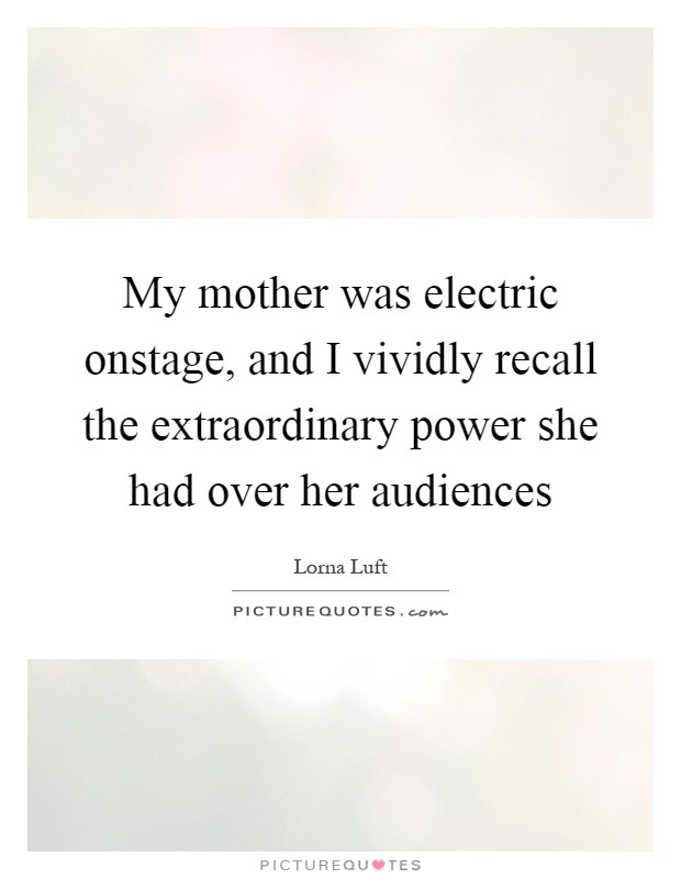 My mother was electric onstage, and I vividly recall the extraordinary power she had over her audiences Picture Quote #1