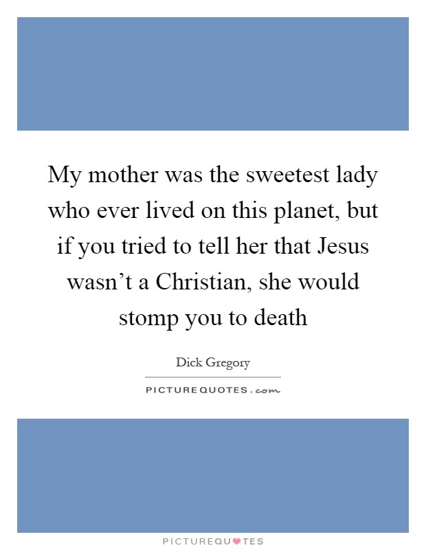 My mother was the sweetest lady who ever lived on this planet, but if you tried to tell her that Jesus wasn't a Christian, she would stomp you to death Picture Quote #1