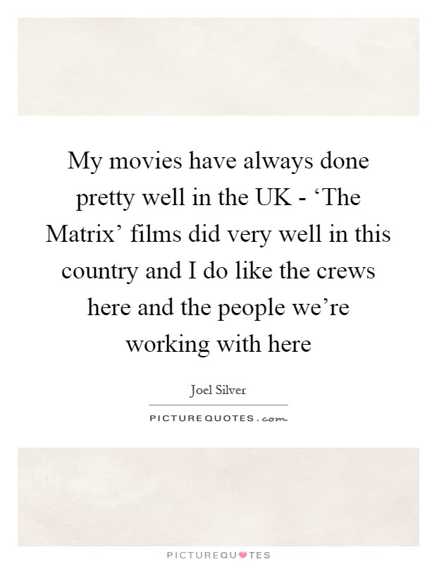 My movies have always done pretty well in the UK - 'The Matrix' films did very well in this country and I do like the crews here and the people we're working with here Picture Quote #1