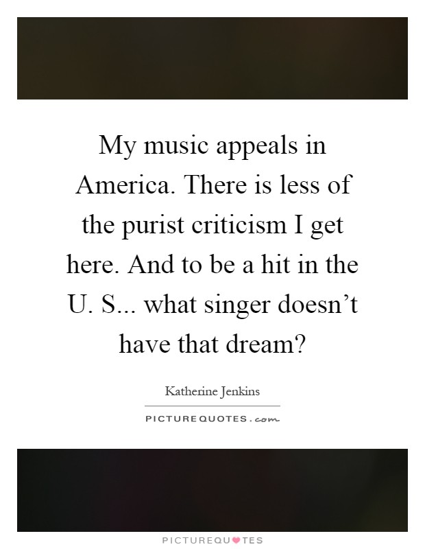 My music appeals in America. There is less of the purist criticism I get here. And to be a hit in the U. S... what singer doesn't have that dream? Picture Quote #1