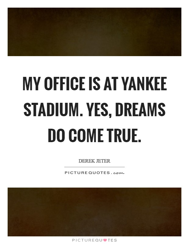 My office is at Yankee stadium. Yes, dreams do come true Picture Quote #1