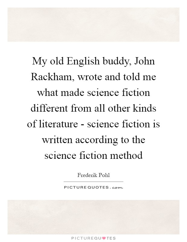 My old English buddy, John Rackham, wrote and told me what made science fiction different from all other kinds of literature - science fiction is written according to the science fiction method Picture Quote #1