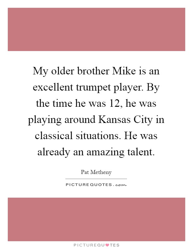 My older brother Mike is an excellent trumpet player. By the time he was 12, he was playing around Kansas City in classical situations. He was already an amazing talent Picture Quote #1