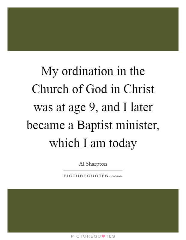 My ordination in the Church of God in Christ was at age 9, and I later became a Baptist minister, which I am today Picture Quote #1