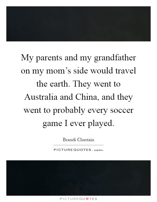 My parents and my grandfather on my mom's side would travel the earth. They went to Australia and China, and they went to probably every soccer game I ever played Picture Quote #1