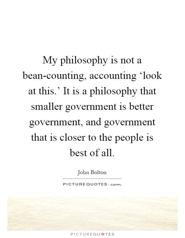 My philosophy is not a bean-counting, accounting 'look at this.' It is a philosophy that smaller government is better government, and government that is closer to the people is best of all Picture Quote #1