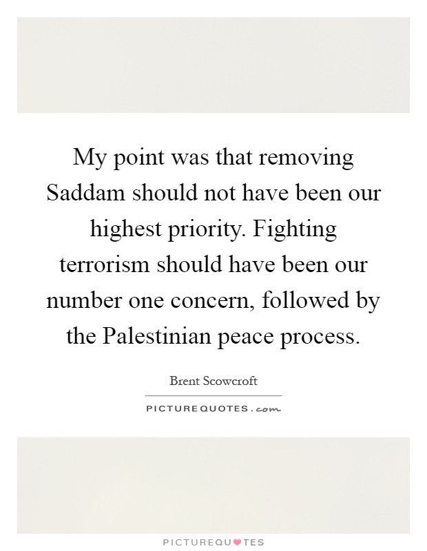 My point was that removing Saddam should not have been our highest priority. Fighting terrorism should have been our number one concern, followed by the Palestinian peace process Picture Quote #1