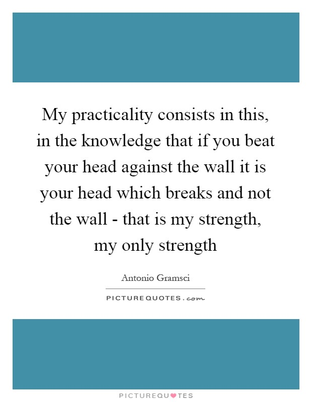 My practicality consists in this, in the knowledge that if you beat your head against the wall it is your head which breaks and not the wall - that is my strength, my only strength Picture Quote #1