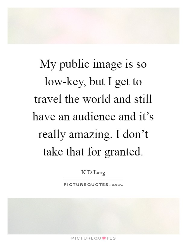 My public image is so low-key, but I get to travel the world and still have an audience and it's really amazing. I don't take that for granted Picture Quote #1