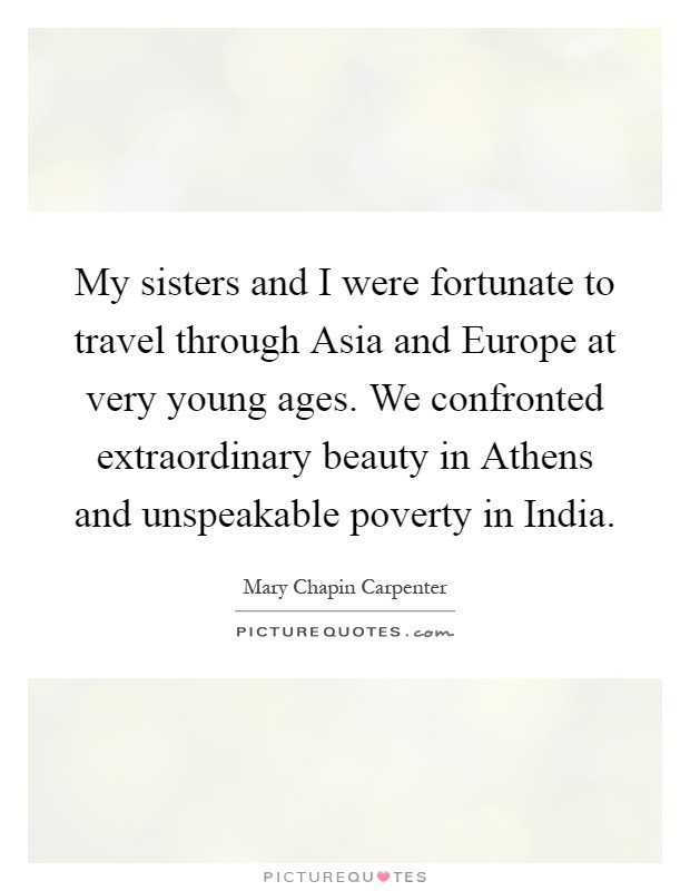My sisters and I were fortunate to travel through Asia and Europe at very young ages. We confronted extraordinary beauty in Athens and unspeakable poverty in India Picture Quote #1